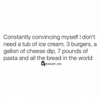 Funny, Memes, and Ice Cream: Constantly convincing myself I don't  need a tub of ice cream, 3 burgers, a  gallon of cheese dip, 7 pounds of  pasta and all the bread in the world  @sarcasm only ⠀