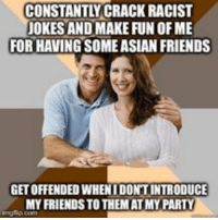 AdviceAnimals My parents make no sense sometimes: CONSTANTLY CRACK RACIST  JOKES AND MAKE FUN OFME  FORHAVINGSOMEASIAN FRIENDS  GETOFFENDEDWHENIDONTINTRODUCE  MY FRIENDS TO THEMAT MY PARTY AdviceAnimals My parents make no sense sometimes
