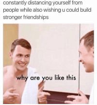 Funny, Relatable, and Why Are You Like This: constantly distancing yourself from  people while also wishing u could build  stronger friendships  why are you like this This is way too relatable
