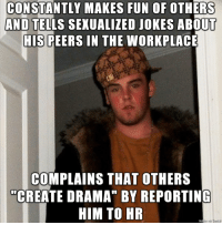 "So many workplace comedians dont realize that they are the source of drama and discord.: CONSTANTLY MAKES FUN OF OTHERS  AND TELLS SEXUALIZED JOKES ABOUT  HIS PEERS IN THE WORKPLACE  COMPLAINS THAT OTHERS  ""CREATE DRAMA"" BY REPORTING  HIM TO HR So many workplace comedians dont realize that they are the source of drama and discord."