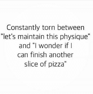"Pizza, The Weekend, and Wonder: Constantly torn between  ""let's maintain this physique""  and ""l wonder ifI  can finish another  slice of pizza"" The weekend is approaching 😂😭"