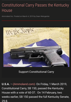 Oh the freedom rings for us Kentuckians: Constitutional Carry Passes the Kentucky  House  Ammoland Inc. Posted on March 4, 2019 by Dean Weingarten  AMMOLAND  Support Constitutional Carry  U.S.A. --(Ammoland.com)- On Friday, 1 March 2019,  Constitutional Carry, SB 150, passed the Kentucky  House with a vote of 60-37. On 14 February, two  weeks earlier, SB 150 passed the full Kentucky Senate,  29-8 Oh the freedom rings for us Kentuckians