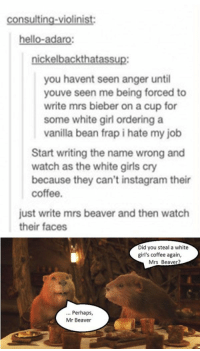 Girls, Hello, and Instagram: consulting-violinist:  hello-adaro  ickelbackthata  you havent seen anger until  youve seen me being forced to  write mrs bieber on a cup for  some white girl ordering a  vanilla bean frap i hate my job  Start writing the name wrong and  watch as the white girls cry  because they can't instagram their  coffee.  just write mrs beaver and then watch  their faces  Did you steal a white  girl's coffee again,  Mrs Beaver  Perhaps,  Mr Beaver