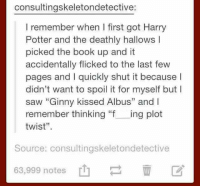 """Hahahah ^EL^: consultingskeletondetective:  I remember when I first got Harry  Potter and the deathly hallows I  picked the book up and it  accidentally flicked to the last few  pages and l quickly shut it  because I  didn't want to spoil it for myself but I  saw """"Ginny kissed Albus"""" and I  remember thinking """"f  ing plot  twist"""".  Source: consultingskeletondetective  63,999 notes Hahahah ^EL^"""