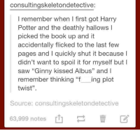 """Harry Potter, Harry Potter and the Deathly Hallows, and Twisted: consultingskeletondetective:  remember when I first got Harry  Potter and the deathly hallows I  picked the book up and it  accidentally flicked to the last few  pages and quickly shut it because l  didn't want to spoil it for myself but I  saw """"Ginny kissed Albus"""" and l  remember thinking """"f  ing plot  twist"""".  Source: consultingskeletondetective  63,999 notes What a plot twist."""