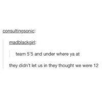 Memes, Where Ya At, and Thought: consultingsonic:  madblackgirl:  team 5'5 and under where ya at  they didn't let us in they thought we were 12 tag a shortie