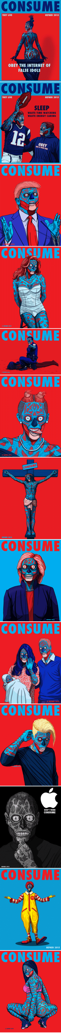 Energy, God, and Internet: CONSUME  THEY LIVE  HEFNER 2015  OBEY THE INTERNET OF  FALSE IDOLS   CONSUME  THEY LIVE  HEFNER 2015  SLEEP  WASTE TIME WATCHING  WASTE ENERGY CARING  THIS YOUR GOD  IS  CONSUME  EUR 015   CONSUME  O HEFNER 2015   O HEFNER 2015  CONSUME   CONSU  O HEFNER 2015   HEFNER 2015  CONSUME   CONSUME  HEFNER 2015   [O  HEFNER 2015   CONSUME  O HEFNER 2015   HEFNER 2015  DON'T THINK  CONSUME   CONSUME  HEFNER 2015  AN   CONSUME  HEFNER 2015  O Sweet new sunglasses on imgur