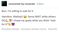 """hamiltonmusical linmanuelmiranda broadway alexanderhamilton studentathlete: consumed-by-musicals  Follow  Burr: I'm willing to wait for it  Hamilton: Waiting?  Some WAIT while others  DO  100 I chase my goals while you think """"wait  for it""""  #student athlete #student athlete meme hamiltonmusical linmanuelmiranda broadway alexanderhamilton studentathlete"""
