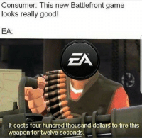 Fire, Memes, and Game: Consumer: This new Battlefront game  looks really good!  EA:  ZA  It costs four hundred thousand dollars to fire this  weapon for twelve seconds. <p>Too late on the EA memes?</p>