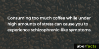 So that explains it.: Consuming too much coffee while under  high amounts of stress can cause you to  experience schizophrenic-like symptoms.  uber  facts So that explains it.