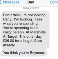 I am Beyoncé always @carlyaquilino: Cont  Messages Dad  X Today 3:43 PM  Don't think I'm not looking  Carly. I'm looking. see  what you're spending.  You're spending like a  crazy person. At Marshalls.  At Target. The other day  $26.00 for a bagel. Stop  already.  You think you're Beyonce. I am Beyoncé always @carlyaquilino