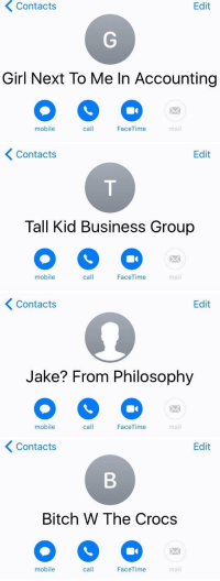 Bitch, College, and Crocs: Contacts  Edit  Girl Next To Me In Accounting  mobile  call  FaceTime  mail   くContacts  Edit  Tall Kid Business Group  mobile  call  FaceTime  mail   Contacts  Edit  Jake? From Philosophy  mobile  call  FaceTime  mail   Contacts  Edit  Bitch W The Crocs  mobile  call  FaceTime  mail Friends in college are like https://t.co/m1N5tAJa9Q