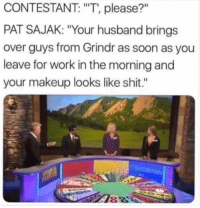 """Makeup, Shit, and Soon...: CONTESTANT: """"T', please?""""  PAT SAJAK: """"Your husband brings  over guys from Grindr as soon as you  leave for work in the morning and  your makeup looks like shit.""""  HITI  89 Oooooh, Nurse (@setharrons)"""