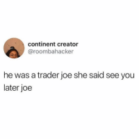 Fuck Traders!: continent creator  @roombahacker  he was a trader joe she said see you  later joe Fuck Traders!