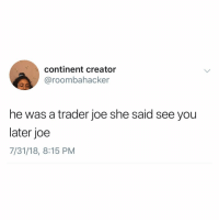 Memes, 🤖, and Creator: continent creator  @roombahacker  he was a trader joe she said see you  later joe  7/31/18, 8:15 PM This makes sense to me