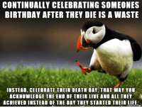 Birthday, Life, and Death: CONTINUALLY CELEBRATING SOMEONES  BIRTHDAY AFTER THEY DIE IS A WASTE  INSTEAD, CELEBRATE THEIR DEATH DAY, THAT WAY YOU  ACKNOWLEDGE THE END OF THEIR LIVE AND ALL THEY  ACHIEVED INSTEAD OF THE DAY THEY STARTED THEIR LIFE.  iaue on mmgur