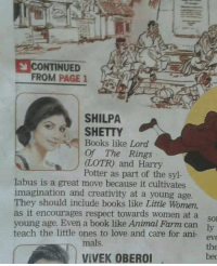 Indian actor thinks animal farm by George Orwell is a book best for teaching children to care for animals.: CONTINUED  FROM PAGE 1  SHILPA  SHETTY  Books like Lord  Of The Rings  (LOTR) and Harry  Potter as part of the syl-  labus is a great move because it cultivates  imagination and creativity at a young age.  They should include books like Little Women,  as it encourages respect towards women at a  young age. Even a book like Animal Farm can ly  teach the little ones to love and care for ani  eve  mals  bed  VIVEK OBEROI Indian actor thinks animal farm by George Orwell is a book best for teaching children to care for animals.
