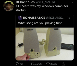 Dank, Memes, and Target: Continues @YFF_Mel 1d  All I heard was my windows computer  startup  RONAISSANCE @RONAISS... .1d  What song are you playing first  harmana  hermn/erden  42  L19,296  35.6K That Windows XP Welcome sound by SvenGz MORE MEMES