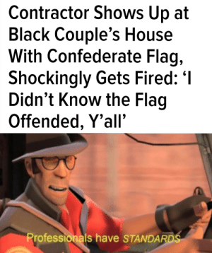 Confederate Flag, Black, and House: Contractor Shows Up at  Black Couple's House  With Confederate Flag,  Shockingly Gets Fired: '  Didn't Know the Flag  Offended, Y'all'  Professionals have STANDARDS Didn't know it was offensive