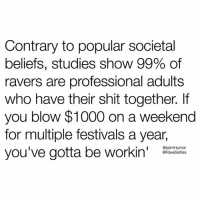Shit, Happy, and Blow: Contrary to popular societal  beliefs, studies show 99% of  ravers are professional adults  who have their shit together. If  you blow $1000 on a weekend  for multiple festivals a year,  you've gotta be workin  @edmHumor  @RaveSelfies Happy weekend! 💯 @RaveSelfies 🙌 edmHumor