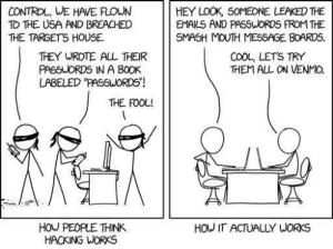 "Relevant xkcd: hacking: CONTROL, WE HAVE FLOWN  TO THE USA AND BREACHED  THE TARGETS HOUSE  HEY LOOK, SOMEONE LEAKED THE  EMAILS AND PASSWORDS FROM THE  SMASH MOUTH MESSAGE BOARDS.  COOL, LETS TRY  THEM ALL ON VENMO  THEY WROTE AL THEIR  PASSUORDS IN A BOOK  LABELED ""PASSWORDS!  THE FOOL!  HOU PEOPLE THINK  HACKING WORKS  HOW IT ACTUALLY WORKS Relevant xkcd: hacking"