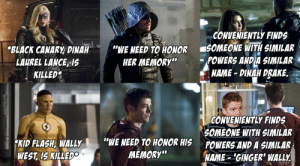 "scifiseries:  [Spoilers] Arrow's ""Twist Logic"" ReApplied To The Flash = Just As Stupid: CONVENIENTLY FINDS  BLACK CANARY DINAH ""WE NEED TO HONOR SOMEONE WITH MLAR  HER MEMORy""POWERS ANDA SIMILAR  NAME- DINAH DRAKE.  LAUREL LANCE, IS  KILLED  KID FLASH, WALLyW  WEST IS KILLEDE  CONVENIENTLY FINDS  SOMEONE WITH SIMILAR  POWERS AND A SIMILAR  NAME GINGER WALLY  ""WE NEED TO HONOR HIS  MEMORY"" scifiseries:  [Spoilers] Arrow's ""Twist Logic"" ReApplied To The Flash = Just As Stupid"