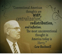 America, Books, and Dank: Conventional American  thoughts are  centralization  redistribution  and inflation.  The most unconventional  thought in  America today is  liberty  -Lew Rockwell  MISESINSTITUTE Our lives are ruled by the ideas that dominate them. If the ideas of liberty, peace and prosperity excite you, and you want to do something about it, it's probably time to find out what you're up against. The opponents of liberty are many. Liberty advocates are outmanned, but not outgunned. Nothing is more powerful than the truth.  It's always a good idea to know your opponents. Understand them inside and out. How do they think? What do they believe? What do they say? Read their books and articles. Don't just surround yourself in a bubble of libertarian writing and videos. More below:  Ideological Opponents of Liberty: A Who's Who http://www.ronpaullibertyreport.com/archives/ideological-oppponents-of-liberty-a-whos-who