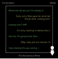 Conversation | Abhijit: Conversation  Abhijit  Where the hell are you? It's already 6!  Sorry, sorry Boss gave me some last  minute work. Leaving soon.  Leaving soon? Wtf!  I'm sorry, reaching in twenty mins  Get lost. I'm going home. Idiot.  Okay, okay, just turn around <3  Had a feeling this was coming  The Anonymous Writer Conversation | Abhijit