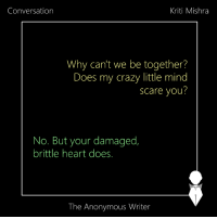 Conversation | Kriti: Conversation  Kriti Mishra  Why can't we be together?  Does my crazy little mind  scare you?  No. But your damaged,  brittle heart does.  The Anonymous Writer Conversation | Kriti