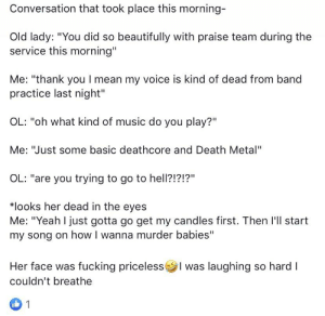 """Fucking, Music, and True: Conversation that took place this morning-  Old lady: """"You did so beautifully with praise team during the  service this morning""""  Me: """"thank youl mean my voice is kind of dead from band  practice last night""""  OL: """"oh what kind of music do you play?""""  Me: """"Just some basic deathcore and Death Metal""""  OL: """"are you trying to go to hell?!?!?""""  *looks her dead in the eyes  Me: """"Yeah I just gotta go get my candles first. Then I'll start  my song on how I wanna murder babies""""  Her face was fucking pricelessl was laughing so hard I  couldn't breathe  1 Its true, I was the old lady"""