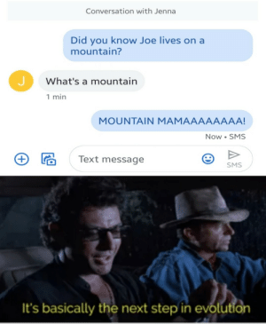 BACK TO THE PLACE I BELOOOOOOOONG: Conversation with Jenna  Did you know Joe lives on a  mountain?  What's a mountain  1 min  MOUNTAIN MAMAAAAAAAA!  Now SMS  Text message  SMS  It's basically the next step in evolution BACK TO THE PLACE I BELOOOOOOOONG