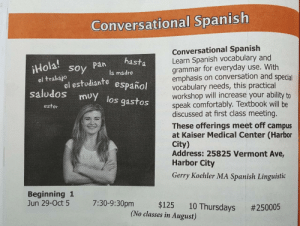Spanish, Kaiser, and Vermont: Conversational Spanish  Conversational Spanish  Learn Spanish vocabulary and  grammar for everyday use. With  emphasis on conversation and special  vocabulary needs, this practical  workshop will increase your ability to  speak comfortably. Textbook will be  discussed at first class meeting.  These offerings meet off campus  at Kaiser Medical Center (Harbor  City)  Address: 25825 Vermont Ave,  Harbor City  Gerry Koehler MA Spanish Linguistic  Hola soy Pnl ma  pa hasta  la madre  el trabalo studiante español  saludos muy los gastos  el estudiante  ester  Beginning 1  Jun 29-Oct 5 7:30-9:30pm $125 10  Thursdays #250005  (No classes in August) Hola! Soy pan hasta la madre.