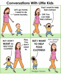 Ah, little kids. Their desires and emotions can change on a dime, right? It's crazy. Here's a conversation I overheard when I was at the park walking my dog. Maybe some of you can relate...: Conversations With Little Kids  Yay! I want to help  fold clothes!  Let's go home.  l need to do  some laundry  can help  fold clothes!  Fine. BUTI WANT insane?  You  Am I going  BUT I DON'T  WANT TO  HELP FOLD  CLOTHES!  TO HELP  FOLD  CLOTHES!!  donTO HELP  need  to  Hedger Humor Ah, little kids. Their desires and emotions can change on a dime, right? It's crazy. Here's a conversation I overheard when I was at the park walking my dog. Maybe some of you can relate...