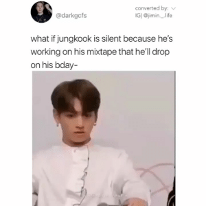 : converted by:  IGI @jimin._life  @darkgcfs  what if jungkook is silent because he's  working on his mixtape that he'll drop  on his bday-