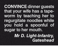 regurgitate: CONVINCE dinner guests  that your wife has a tape-  Worm by teaching her to  regurgitate noodles while  you hold a spoonful of  sugar to her mouth.  Mr D. Light Infantry,  Gateshead