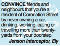 Drinking, Friends, and Memes: CONVINCE friends and  neighbours that you're a  resident of Coronation Street  by never owning a car,  drinking, working, eating or  travelling more than twenty-  yards from your doorstep.  Jenson Interceptor, Ely