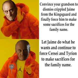 When favoritism goes too far.: Convince your grandson to  dismiss crippled Jaime  from the Kingsguard and  finally force him to make  some sacrifices for the  family  name.  Let Jaime do what he  wants and continue to  force Cersei and Tyrion  to make sacrifices for  the family name.  AIR When favoritism goes too far.