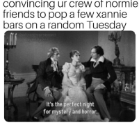Dank, Friends, and Pop: convincing ur crew of normie  friends to pop a few xannie  bars on a random Tuesday  dank  It's the perfect night  for mystery and horror.