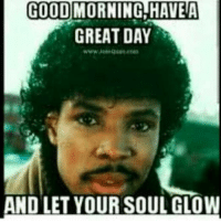 Morning everyone: (COOD  GREAT DAY  AND LET YOUR SOUL GLOW Morning everyone