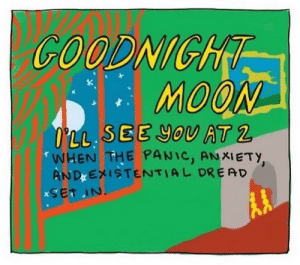 Moon: COODNIGHT  MOON  O LL SEE YOU AT2  WHEN THE PANIC, ANXIETY,  ANDXEXISTENTIAL DREAD  xSET IN. Moon
