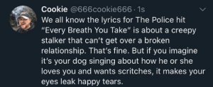 "Not so bad if you look at it another way.: Cookie @666cookie666 1s  We all know the lyrics for The Police hit  ""Every Breath You Take"" is about a creepy  stalker that can't get over a broken  relationship. That's fine. But if you imagine  it's your dog singing about how he or she  loves you and wants scritches, it makes your  eyes leak happy tears. Not so bad if you look at it another way."