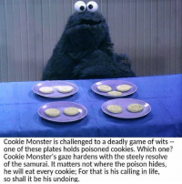 cookie monster: Cookie Monster is challenged to a deadly game of wits  one of these plates holds poisoned cookies. Which one?  Cookie Monster's gaze hardens with the steely resolve  of the samurai. It matters not where the poison hides,  he will eat every For that is his calling in life,  so shall it be his undoing.