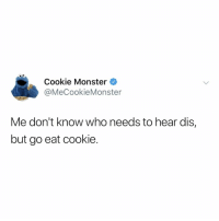 Cookie Monster, Monster, and Relatable: Cookie Monster  @MeCookieMonster  Me don't know who needs to hear dis,  but go eat cookie. i really needed this rn, thank u