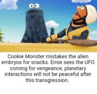 cookie monster: Cookie Monster mistakes the alien  embryos for snacks. Ernie sees the UFO  coming for vengeance, planetary  interactions will not be peaceful after  this transgression.