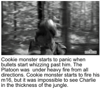 whizzing: Cookie monster starts to panic when  bullets start whizzing past him. The  Platoon was under heavy fire from all  directions. Cookie monster starts to fire his  m16, but it was impossible to see Charlie  in the thickness of the jungle.