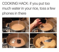 too much water: COOKING HACK: if you put too  much water in your rice, toss a few  phones in there