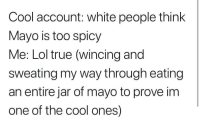 Me irl: Cool account: white people think  Mayo is too spicy  Me: Lol true (wincing and  sweating my way through eating  an entire jar of mayo to prove im  one of the cool ones) Me irl