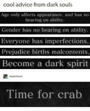 Advice, Cool, and Http: cool advice from dark souls  Age only affects appearance, and has no  bearing on ability  Gender has no bearing on ability.  Everyone has imperfections,  Prejudice births malcontents,  Become a dark spirit  artydorksout  Time for crab Wholesome dark souls via /r/wholesomememes http://bit.ly/2Pm5iFx