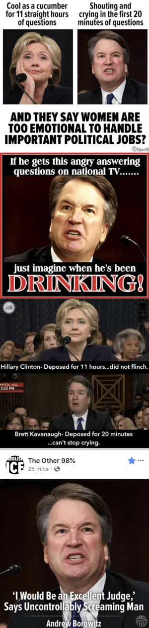 Crying, Drinking, and Hillary Clinton: Cool as a cucumber  for 11 straight hours  of questions  Shouting and  crying in the first 20  minutes of questions  AND THEY SAY WOMEN ARE  TOO EMOTIONAL TO HANDLE  IMPORTANT POLITICAL JOBS?  Wther98   If he gets this angry answering  just imagine when he's been  DRINKING   Le  Action  Hillary Clinton- Deposed for 11 hours...did not flinch.  APITOL HILL  3:32 PM  Brett Kavanaugh- Deposed for 20 minutes  ...can't stop crying.   OLI  The Other 98%  25 mins .  I Would Be an Excellent Judge  Says Uncontrollably Screaming Man  Andrew Borowitz  ,'  Other98