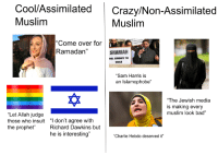 """Bad, Charlie, and Come Over: Cool/Assimilated Crazy/Non-Assimilated  Muslim  Muslim  """"Come over for  Ramadan""""  SHARIAH  WILL DOMINATE THE  WORLD  """"Sam Harris is  an Islamophobe""""  """"The Jewish media  is making every  muslim look bad""""  """"Let Allah judge  those who insult """" don't agree with  the prophet"""" Richard Dawkins but  he is interesting""""  """"Charlie Hebdo deserved it"""""""